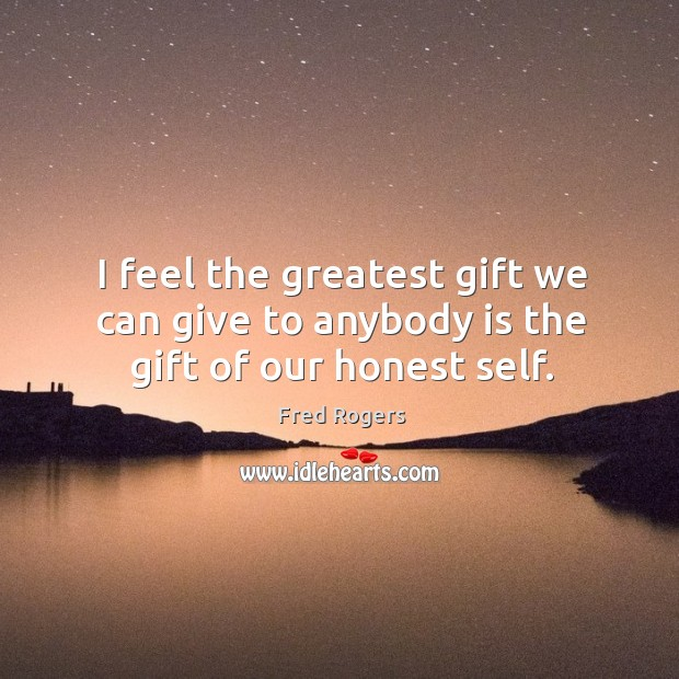 Image, I feel the greatest gift we can give to anybody is the gift of our honest self.