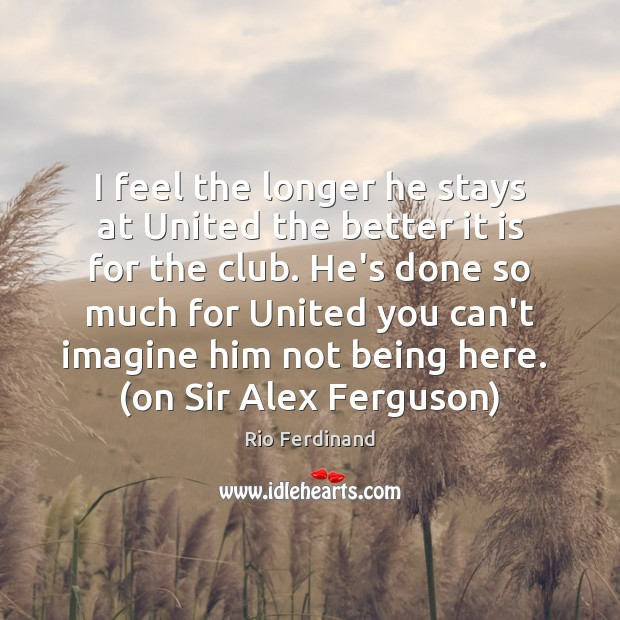 I feel the longer he stays at United the better it is Image