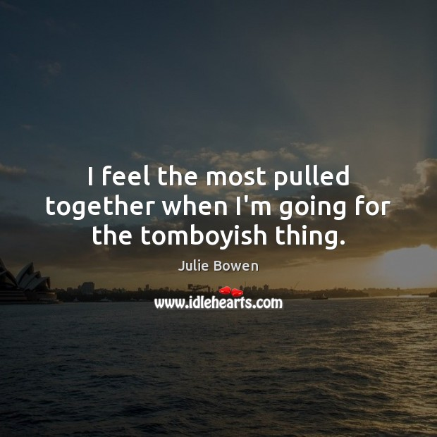 I feel the most pulled together when I'm going for the tomboyish thing. Julie Bowen Picture Quote