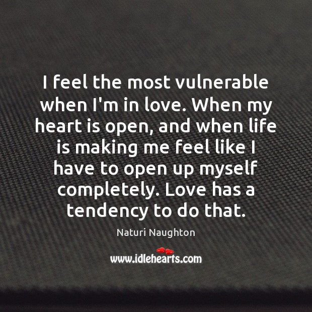 Image, I feel the most vulnerable when I'm in love. When my heart