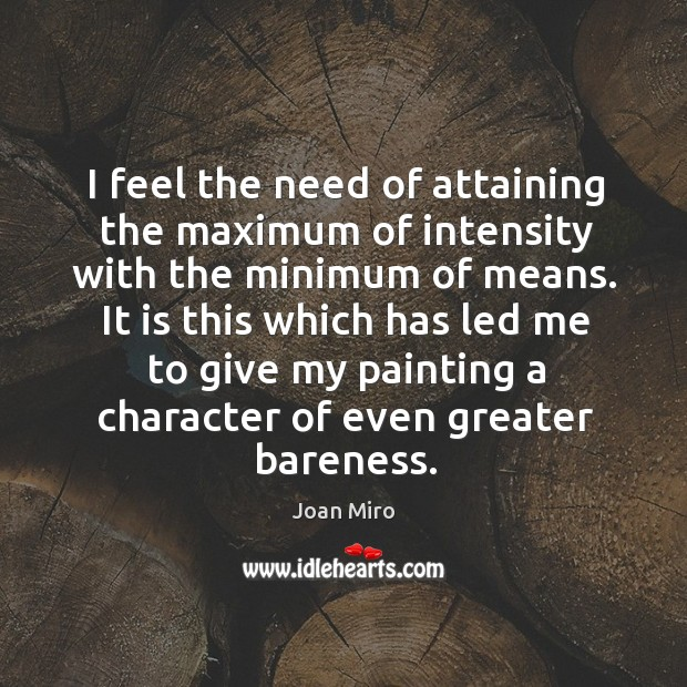 I feel the need of attaining the maximum of intensity with the minimum of means. Joan Miro Picture Quote