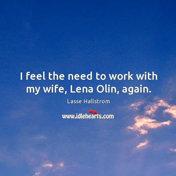 I feel the need to work with my wife, lena olin, again. Lasse Hallstrom Picture Quote