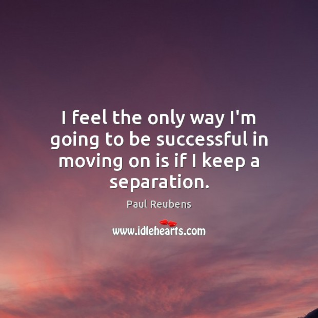 I feel the only way I'm going to be successful in moving on is if I keep a separation. Moving On Quotes Image