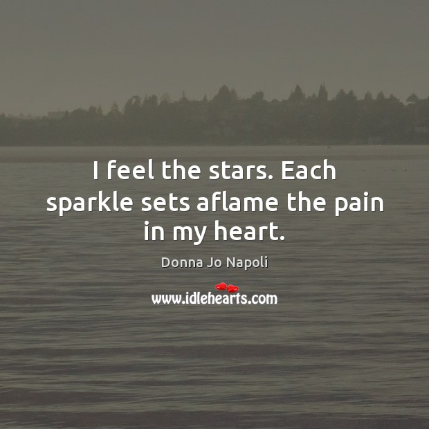 I feel the stars. Each sparkle sets aflame the pain in my heart. Image