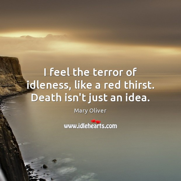 I feel the terror of idleness, like a red thirst. Death isn't just an idea. Mary Oliver Picture Quote