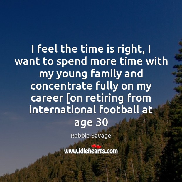 I feel the time is right, I want to spend more time Football Quotes Image