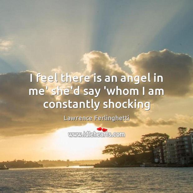 I feel there is an angel in me' she'd say 'whom I am constantly shocking Lawrence Ferlinghetti Picture Quote