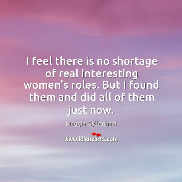I feel there is no shortage of real interesting women's roles. But I found them and did all of them just now. Image
