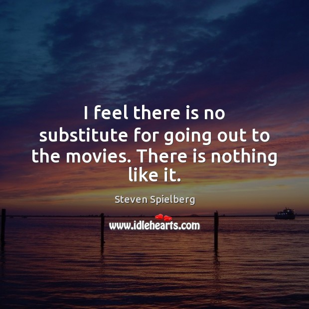 I feel there is no substitute for going out to the movies. There is nothing like it. Image