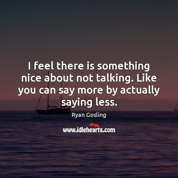 I feel there is something nice about not talking. Like you can Ryan Gosling Picture Quote