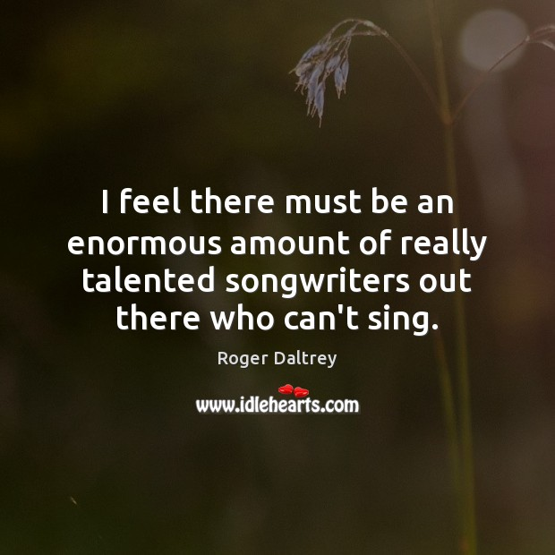 I feel there must be an enormous amount of really talented songwriters Roger Daltrey Picture Quote