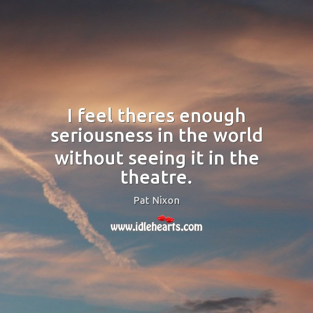 I feel theres enough seriousness in the world without seeing it in the theatre. Image