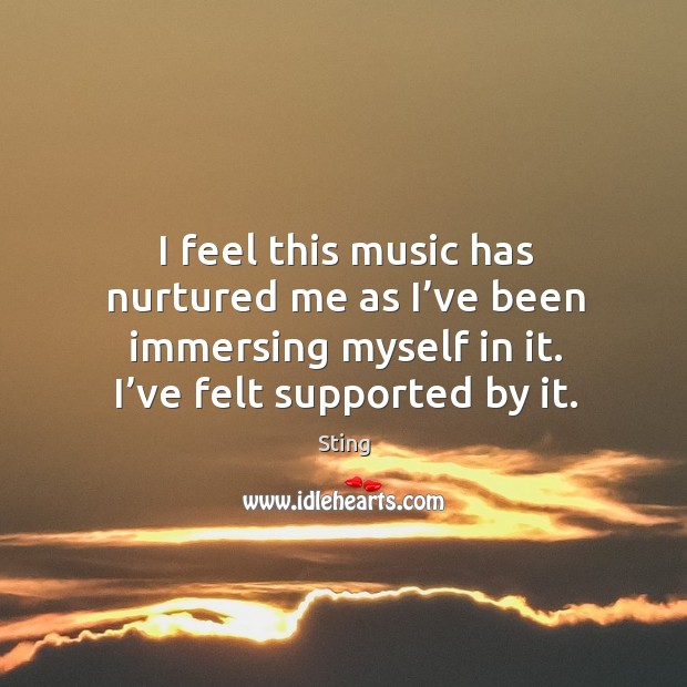 Image, I feel this music has nurtured me as I've been immersing myself in it. I've felt supported by it.