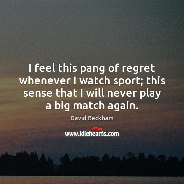 I feel this pang of regret whenever I watch sport; this sense David Beckham Picture Quote