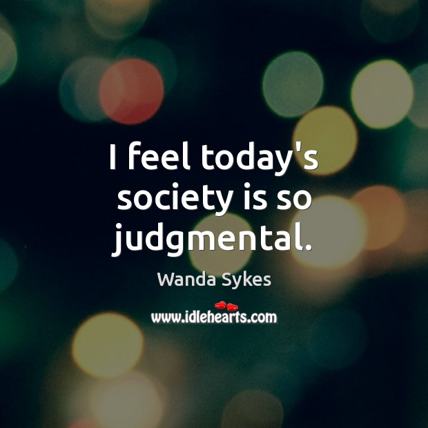 I feel today's society is so judgmental. Wanda Sykes Picture Quote
