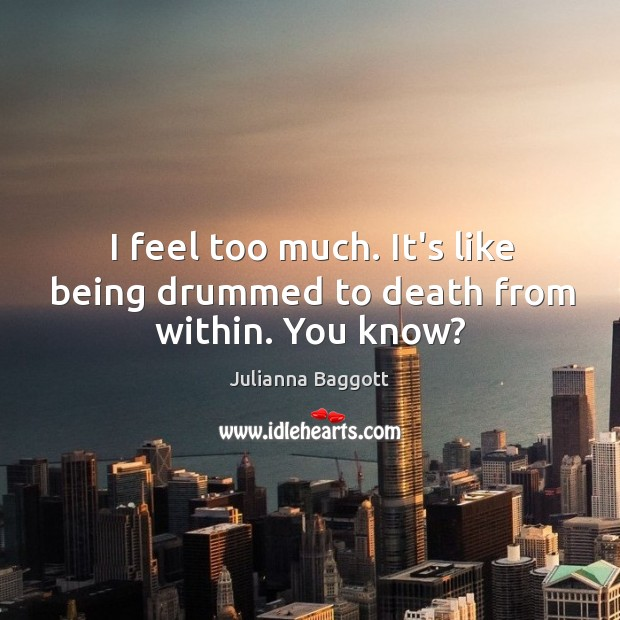 I feel too much. It's like being drummed to death from within. You know? Image