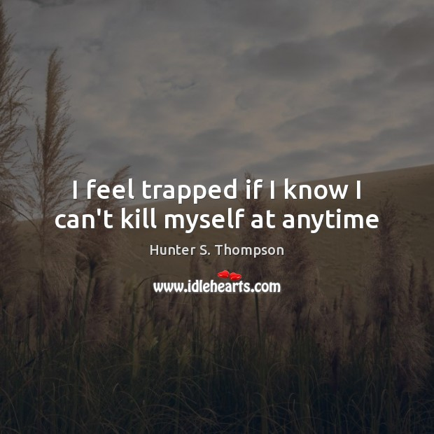 I feel trapped if I know I can't kill myself at anytime Hunter S. Thompson Picture Quote