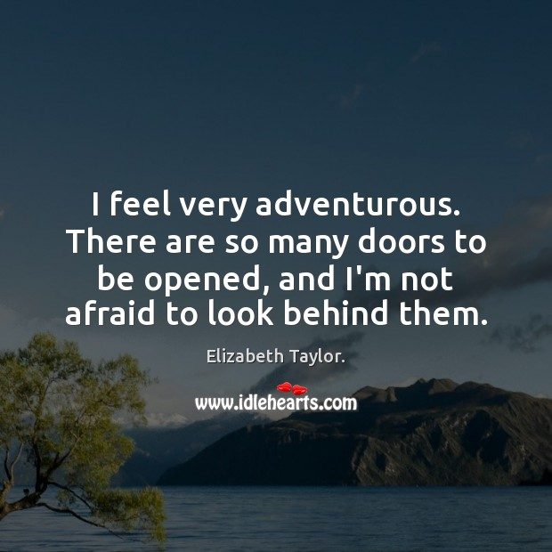 I feel very adventurous. There are so many doors to be opened, Elizabeth Taylor. Picture Quote