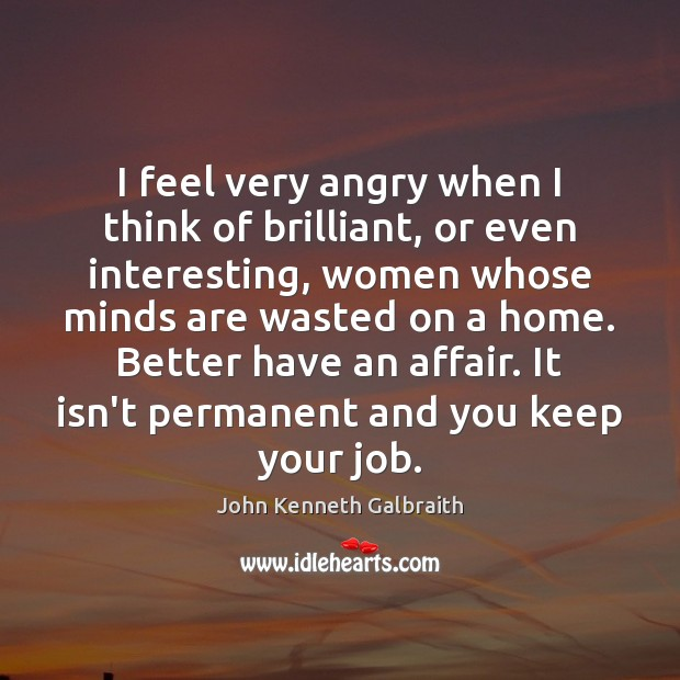 I feel very angry when I think of brilliant, or even interesting, John Kenneth Galbraith Picture Quote