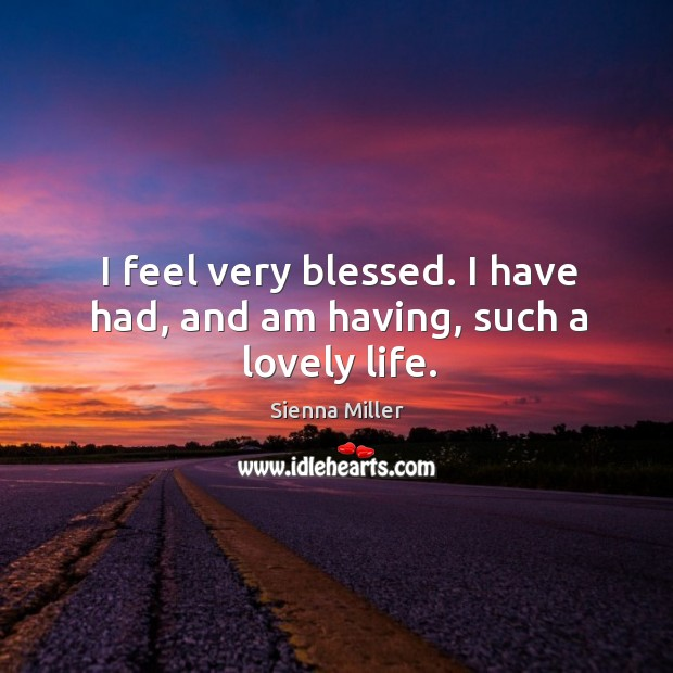 I feel very blessed. I have had, and am having, such a lovely life. Sienna Miller Picture Quote