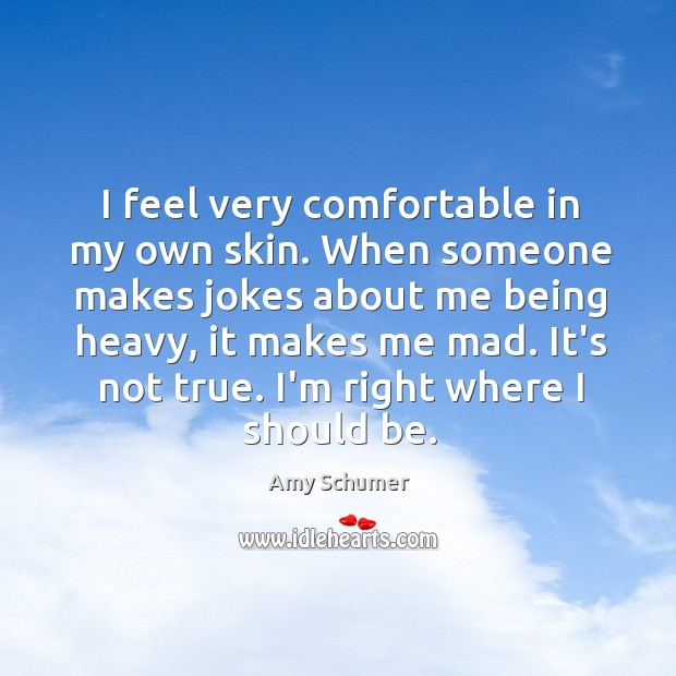 I feel very comfortable in my own skin. When someone makes jokes Image