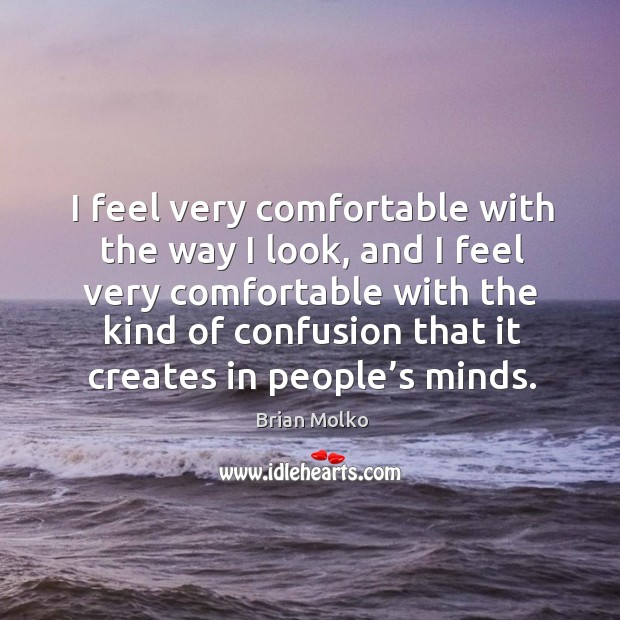 I feel very comfortable with the way I look, and I feel very comfortable with the kind of confusion that it creates in people's minds. Image