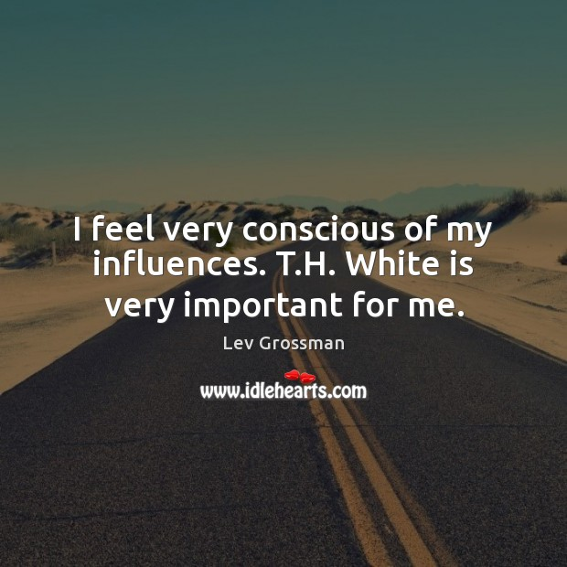I feel very conscious of my influences. T.H. White is very important for me. Lev Grossman Picture Quote