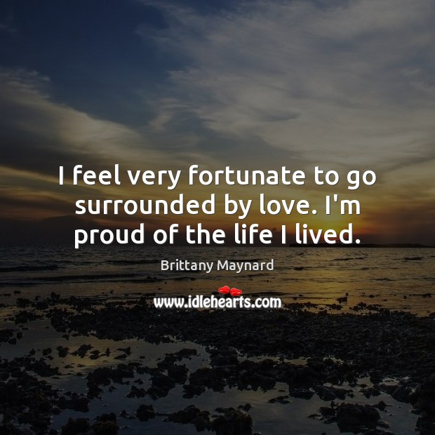 I feel very fortunate to go surrounded by love. I'm proud of the life I lived. Brittany Maynard Picture Quote