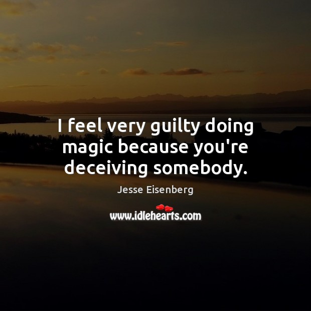 I feel very guilty doing magic because you're deceiving somebody. Guilty Quotes Image