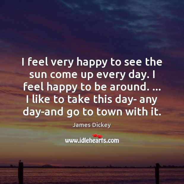 James Dickey Picture Quote image saying: I feel very happy to see the sun come up every day.