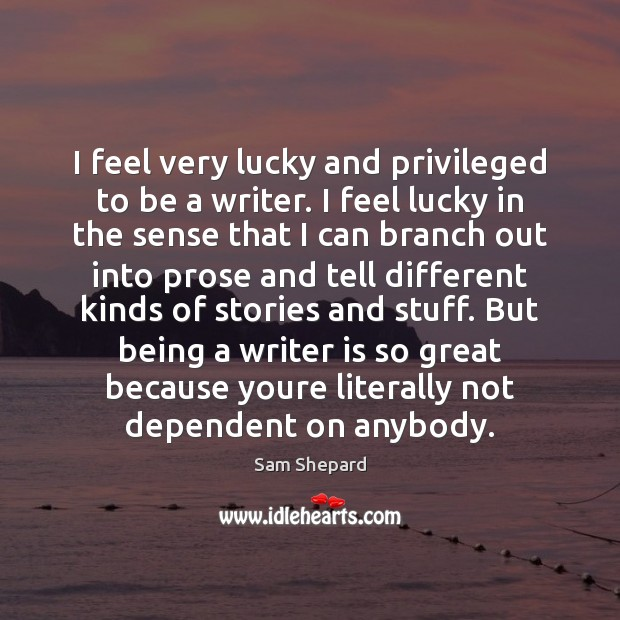 I feel very lucky and privileged to be a writer. I feel Image