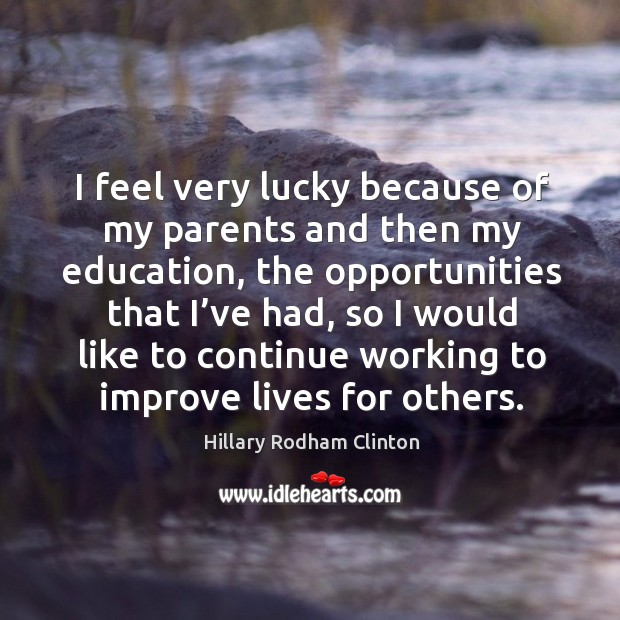 I feel very lucky because of my parents and then my education, the opportunities that I've had Hillary Rodham Clinton Picture Quote