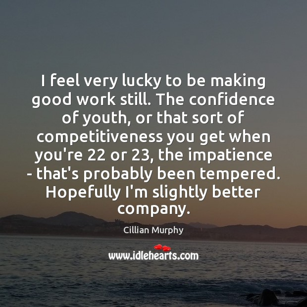 I feel very lucky to be making good work still. The confidence Cillian Murphy Picture Quote