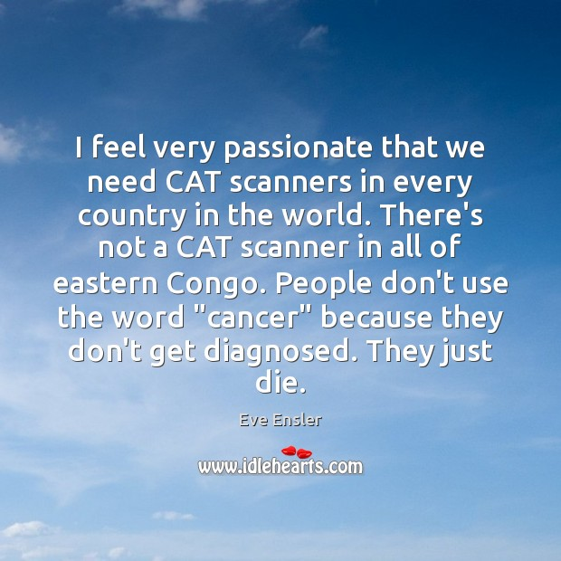 I feel very passionate that we need CAT scanners in every country Image