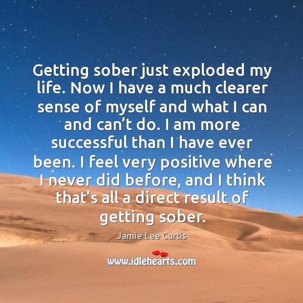 I feel very positive where I never did before, and I think that's all a direct result of getting sober. Image