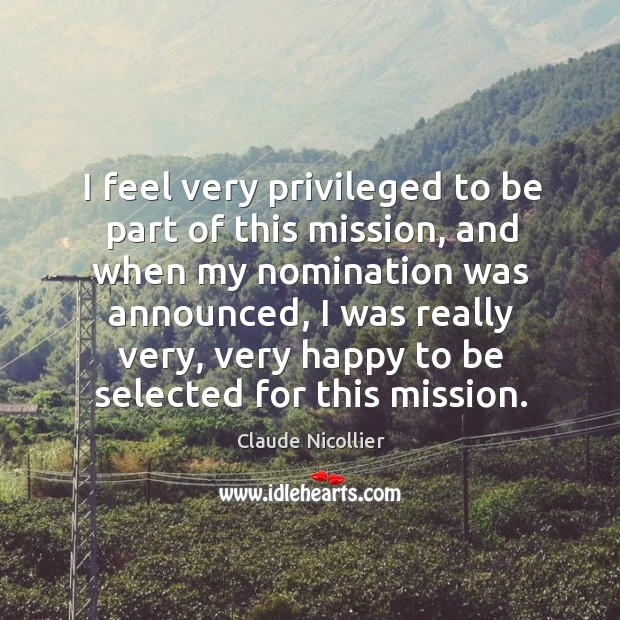 I feel very privileged to be part of this mission, and when my nomination was announced Image
