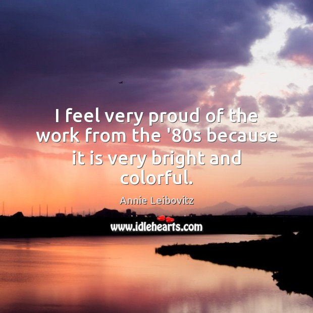 I feel very proud of the work from the '80s because it is very bright and colorful. Annie Leibovitz Picture Quote