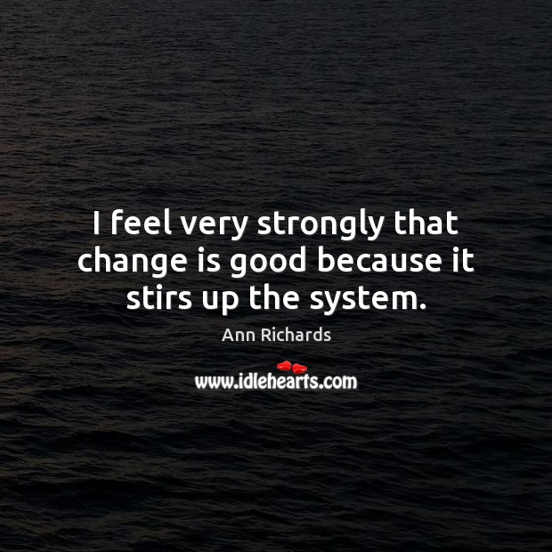 Image, I feel very strongly that change is good because it stirs up the system.