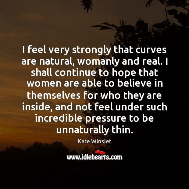 I feel very strongly that curves are natural, womanly and real. I Hope Quotes Image