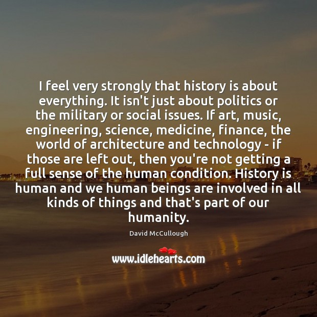 Image, I feel very strongly that history is about everything. It isn't just