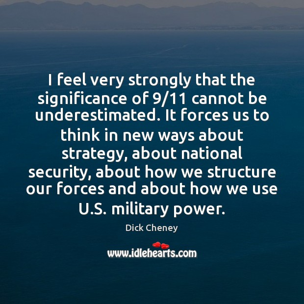 I feel very strongly that the significance of 9/11 cannot be underestimated. It Dick Cheney Picture Quote
