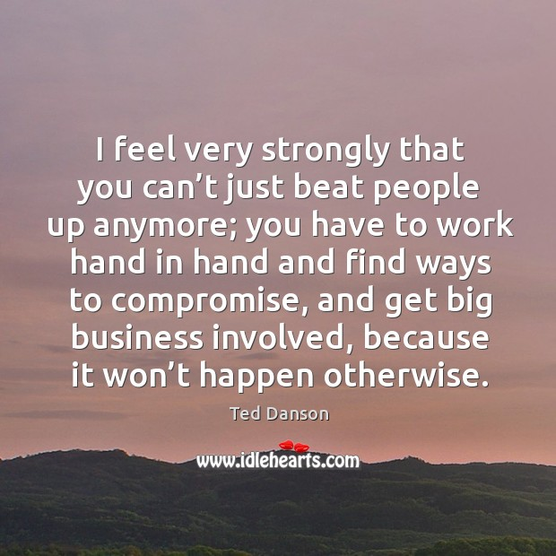 I feel very strongly that you can't just beat people up anymore; you have to work hand Image