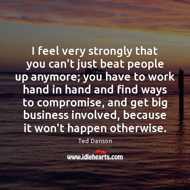 I feel very strongly that you can't just beat people up anymore; Ted Danson Picture Quote