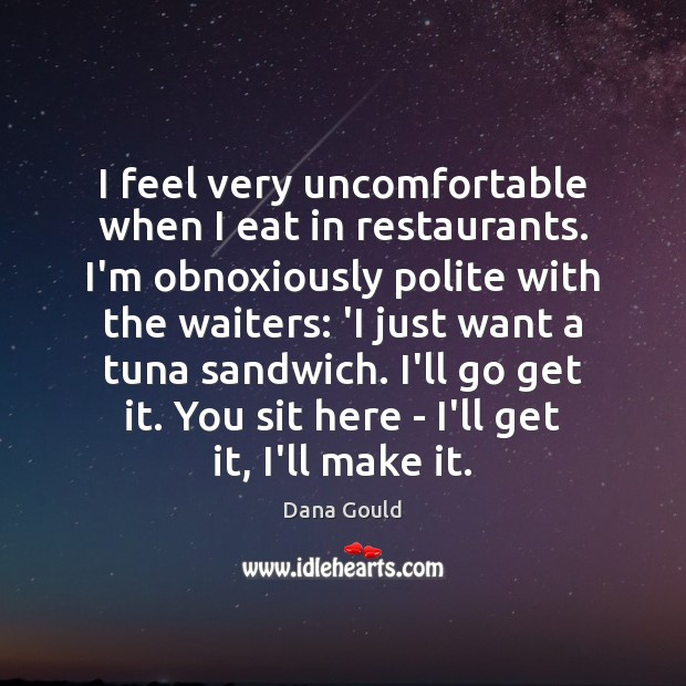 I feel very uncomfortable when I eat in restaurants. I'm obnoxiously polite Dana Gould Picture Quote