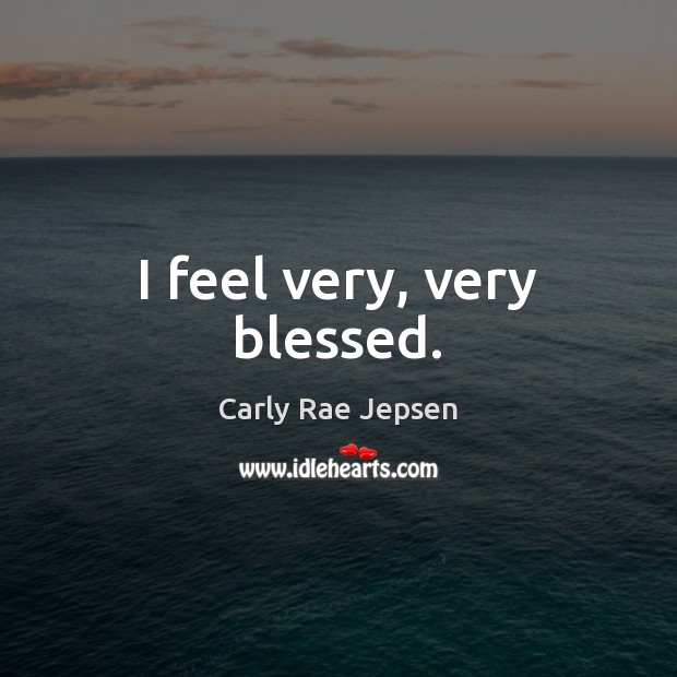 I feel very, very blessed. Carly Rae Jepsen Picture Quote