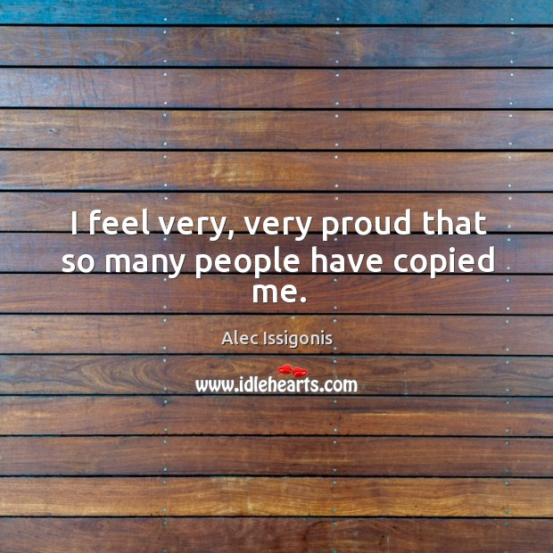 I feel very, very proud that so many people have copied me. Image