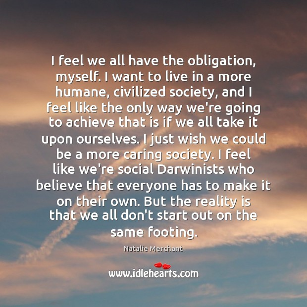 I feel we all have the obligation, myself. I want to live Natalie Merchant Picture Quote