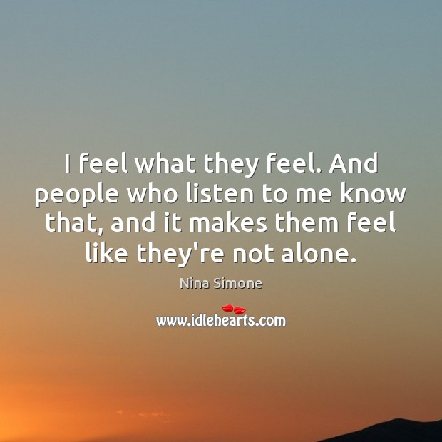 I feel what they feel. And people who listen to me know Nina Simone Picture Quote