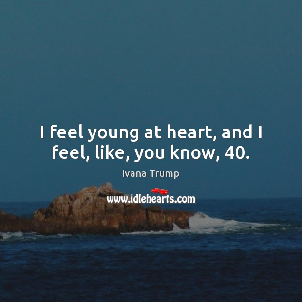 I feel young at heart, and I feel, like, you know, 40. Ivana Trump Picture Quote
