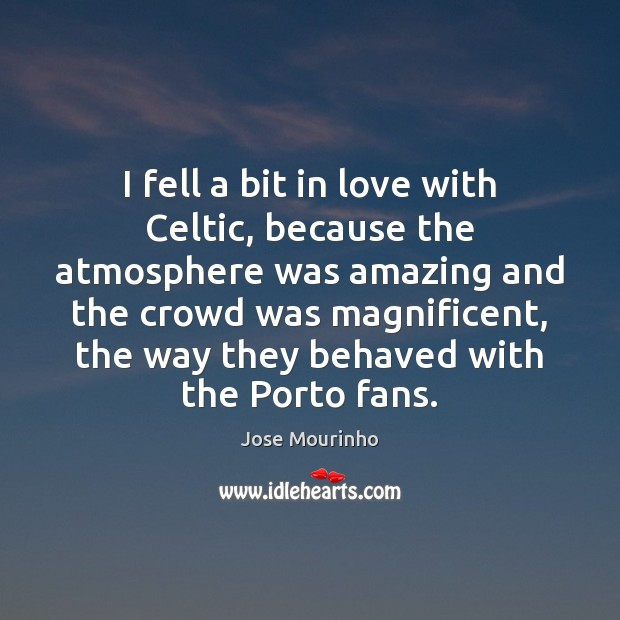 Jose Mourinho Picture Quote image saying: I fell a bit in love with Celtic, because the atmosphere was